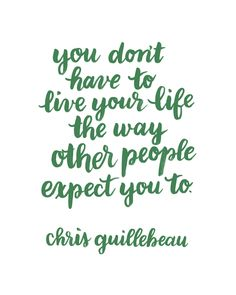 """""""You don't have to live your life the way other people expect you to."""" Chris Guillebeau"""
