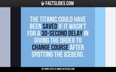 The Titanic could have been saved if it wasn't for a 30-second delay in giving the order to change course after spotting the iceberg.