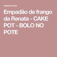Empadão de frango da Renata - CAKE POT - BOLO NO POTE