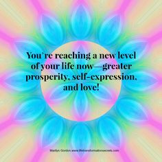 You're keeping your mind and thoughts in a good place, and you're projecting high vibrations. You're reaching a new level of your life now—greater prosperity, self-expression, and love! Marilyn Gordon.www.lifetransformationsecrets.com Get 3 free meditation and healing mp3s.