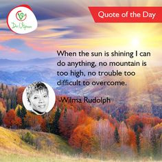 #QuoteoftheDay When the sun is shining I can do anything; no mountain is too high, no trouble too difficult to overcome. -Wilma Rudolph  follow on facebook: https://www.facebook.com/Dr.Vipun/