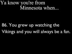 if you jump on and off the bandwagon, i do not believe you are a vikings fan. ❤ them forever and always. Minnesota Funny, Minnesota Home, Minnesota Wild, Minnesota Vikings Football, Funny Puns, Lake Life, Green Bay, Favorite Quotes, Growing Up