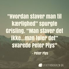 """""""Hvordan staver man til kærlighed"""" spurgte Grisling. """"Man staver det ikke…man føler det"""" svarede Peter Plys"""" - Peter Plys"""