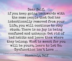 What is meant for you will be yours, learn to Let Go. Dear Self, if you keep going backwards with the same people that God has intentionally removed from your Life