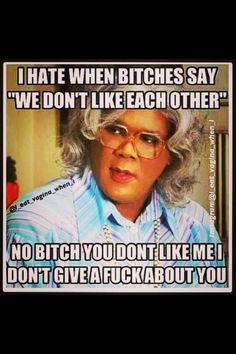 Funny Quotes By Madea I Dont Like You, Don't Like Me, Just For You, Madea Funny Quotes, Bitch Quotes, Madea Humor, Life Quotes, Funny Memes, Jealousy Quotes