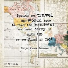 though we travel the world over to find the beautiful, we must carry it with us or we find it not. -ralph waldo emerson
