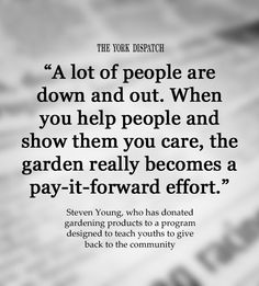 """""""A lot of people are down and out. When you help people and show them you care, the garden really becomes a pay-it-forward effort."""" -- Steven Young, who has donated gardening products to a program designed to teach youths to give back to the community (published May 9, 2012)"""