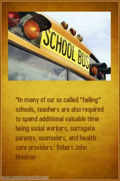"""""""In many of our so called """"failing"""" schools, teachers are also required to spend additional valuable time being social workers, surrogate parents, counselors, and health care providers.' Robert John Meehan"""