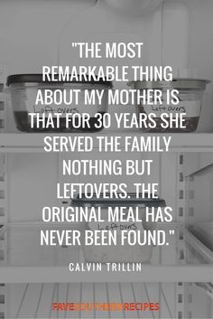 """The most remarkable thing about my mother is that for 30 years she served the family nothing but leftovers. The original meal has never been found. To My Mother, Food Humor, 30 Years, Make Me Happy, Meal, The Originals, Meals, 30 Years Old"