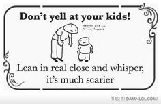 Don't yell at your kids! Lean in real close & whisper, it's much scarier.