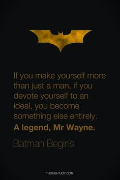 """""""If you make yourself more than just a man, if you decide yourself to an ideal, you become something else entirely, A legend, Mr. Wayne"""" - Quote from Batman Begins"""
