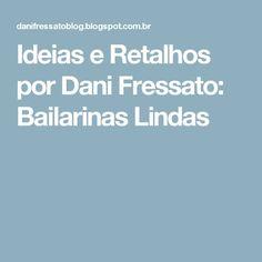 Ideias e Retalhos por Dani Fressato: Bailarinas Lindas