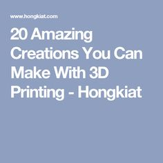 20 Amazing Creations You Can Make With 3D Printing - Hongkiat