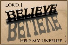 Now faith is the substance of things hoped for, the evidence of things not seen. ~Hebrews 11:1   Jesus said unto him, If you can believe, all things are possible to him that believes.  And immediately the father of the child cried out, and said with tears, Lord, I believe; help my unbelief. ~Mark 9:23-24