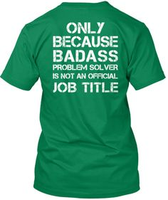 Limited Edition Front: Engineering Back: Only Because BADASS Problem Solver is not an official Job Title