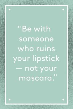 QUOTES FOR SINGLES Be with someone who ruins your lipstick, not you're mascara.