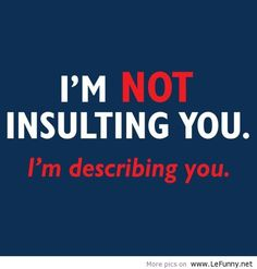 Sometimes, this is the truth. If you don't like the truth about yourself, you may take it as an insult.