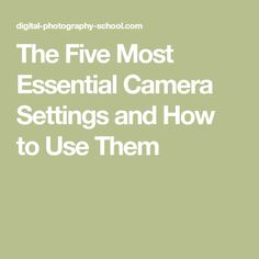 The Five Most Essential Camera Settings and How to Use Them