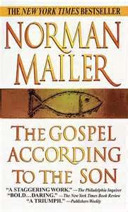 """The Gospel According to the Son. I LOVED this book. Read it more than once. Norman Mailer's greatest accomplishment is """"to create for us a man wholly unlike others who is nonetheless filled with passion and doubt, strength and weakness; a protagonist divine and human, a son of God who shares our condition."""" Bravo."""