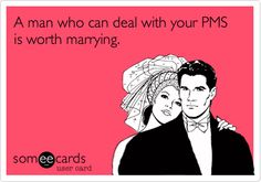 A man who can deal with your PMS is worth marrying. Truth.... PMS right before my wedding, ugh its making me bridezilla