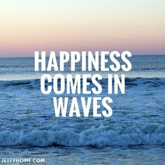 HAPPINESS COMES IN WAVES.