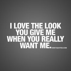I love the look you give me when you really want me. ❤ That look.. Is a HUGE turn on. When he or she is looking at you in a way that really shows how much they want you.. Insanely sexy and such a turn on. ❤ www.kinkyquotes.com for all our sexy and seductive quotes.
