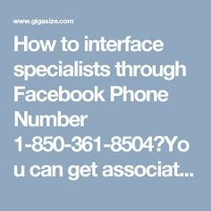 How to interface specialists through Facebook Phone Number 1-850-361-8504?You can get associated with our gifted specialists for taking specialized causes identified with your Facebook issues. For interfacing them, we give a Facebook Phone Number 1-850-361-8504 which is a without toll number and encourages you out 24 hours per day. This number works every one of the circumstances all through day or night and gives round the clock arrangement…