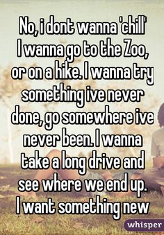 No, i dont wanna 'chill' I wanna go to the Zoo, or on a hike. I wanna try something ive never done, go somewhere ive never been. I wanna take a long drive and see where we end up. I want something new