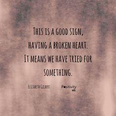 This is a good sign having a broken heart. It means we have tried for something. #ElizabethGilbert #positivitynote #quote