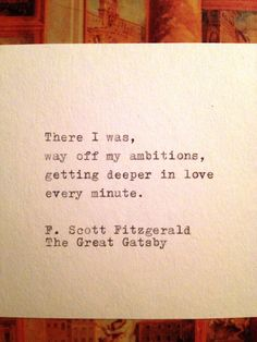 There I was,  way off my ambitions,  getting deeper in love every minute.    F. Scott Fitzgerald  The Great Gatsby    This quote is typed on a
