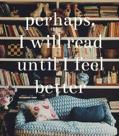 I definitely read to feel better, it's an escape from what I want to escape from.