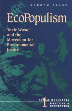 Ecopopulism: Toxic Waste and the Movement for Environmental Justice (Social Movements, Protest and Contention) by Andrew Szasz http://www.amazon.com/dp/0816621756/ref=cm_sw_r_pi_dp_w-b4tb1DCE1R4EPN
