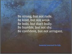 Good advice. Be Strong, Kind, Bold, Humble and Confident