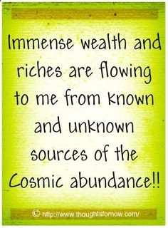 Immense wealth and riches are flowing to me from known and unknown sources of the Cosmic abundance!!!