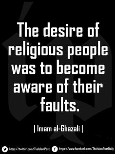 """""""The desire of religious people was to become aware of their faults.""""  Imam al-Ghazali """