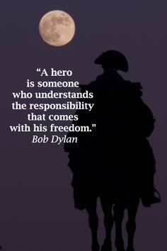 """""""A hero is someone who understands the responsibility that comes with his freedom."""" Bob Dylan"""