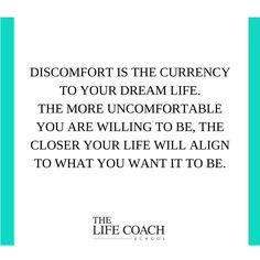 Discomfort is the currency to your dream life. The more uncomfortable you are willing to be, the closer your life will align to what you want it to be. (Brooke Castillo) | TheLifeCoachSchool.com