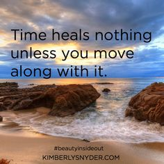 Time heals nothing unless you move along with it.