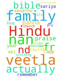 Praise the lord. Actually am from Hindu - Praise the lord. Actually am from Hindu family.when my frnd said about jesus. I have converted into Christian.Now am studying B.Sc chemistry 2nd year. When am saying about jesus they are not believing.and they started scolding me. Pls pray fr my family. I didnt have dad too. Relatives r also not speaking with us. V r feeling lonely sis. then during my xms I cant even remember all those things tht wt I Hve learnt.veetla all kum nan Christian ah…