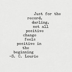Just for the record, darling, not all positive change feels positive in the beginning.