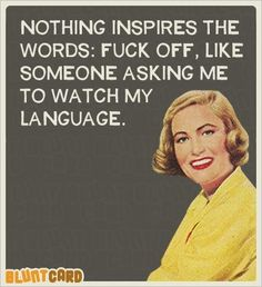 Nothing inspires the words: fuck off, like someone asking me to watch my language Retro Humor, Vintage Humor, Retro Funny, Funny Quotes, Life Quotes, Sarcasm Quotes, Bitch Quotes, Blunt Cards, Favorite Words
