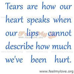 tears are how our heart speaks when our lips cannot describe how much we've been hurt...