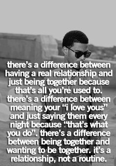 """There's a difference between having a real relationship and just being together because that's all you're used to. There's a difference between meaning your """"I love yous"""" and just saying them every night because """"that's what you do."""" There's a difference between being together and wanting to be together. It's a relationship, not a routine."""