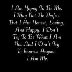I am happy to be me. I may not be perfect but I am HONEST, LOVING and HAPPY. I don't try to be what I am not and I don't try to impress anyone. I am ME. | Share Inspire Quotes - Love Quotes | Funny Quotes | Quotes about Life | Motivational Quotes