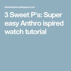 3 Sweet P's: Super easy Anthro ispired watch tutorial