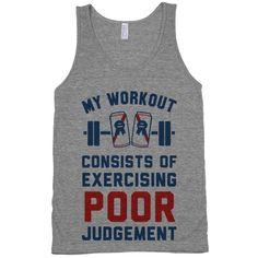 My Workout Consists of Exercising Poor Judgement #fitness #fashion #gym #style #workout #funny #party #drinking #beer #tank #swole #Lifting