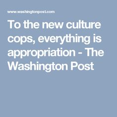 To the new culture cops, everything is appropriation - The Washington Post