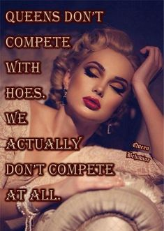 Queens don't compete with hoes. Real shit got better things to do!!!