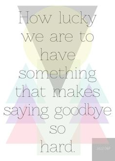 How lucky we are to have something that makes saying goodbye so hard.