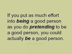 If you put as much effort into BEING a good person as you do PRETENDING to be a good person, you could actually BE a good person                                                                                                                                                     More